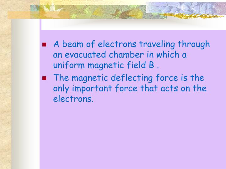 A beam of electrons traveling through an evacuated chamber in which a uniform magnetic field B .