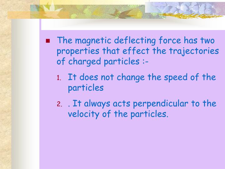 The magnetic deflecting force has two properties that effect the trajectories of charged particles :-