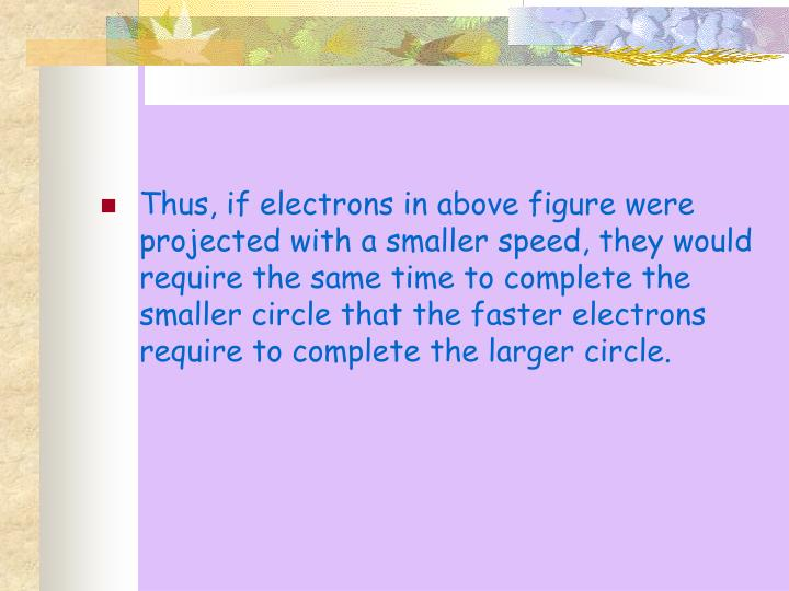 Thus, if electrons in above figure were projected with a smaller speed, they would require the same time to complete the smaller circle that the faster electrons require to complete the larger circle.