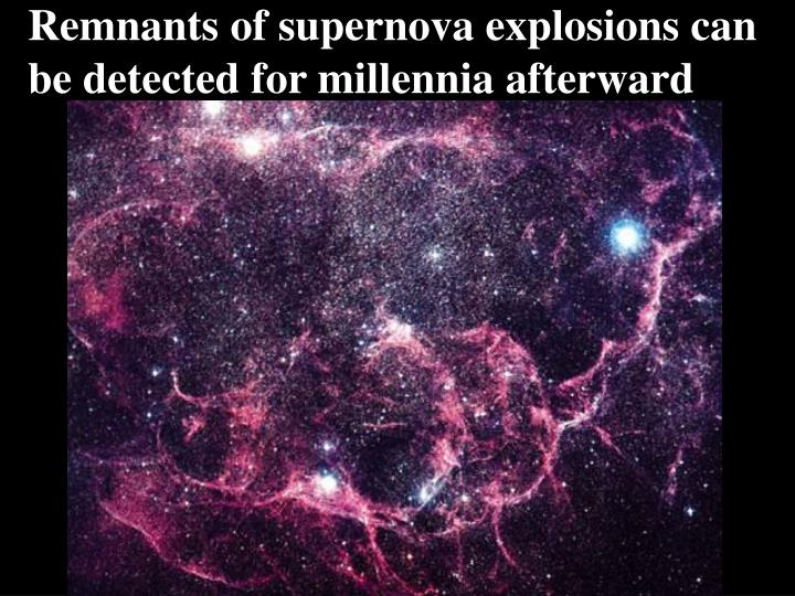 Remnants of supernova explosions can be detected for millennia afterward