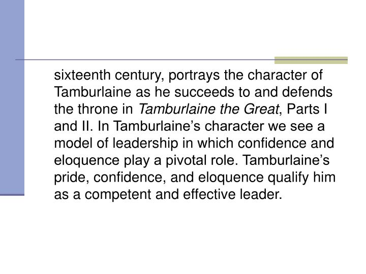 sixteenth century, portrays the character of Tamburlaine as he succeeds to and defends the throne in