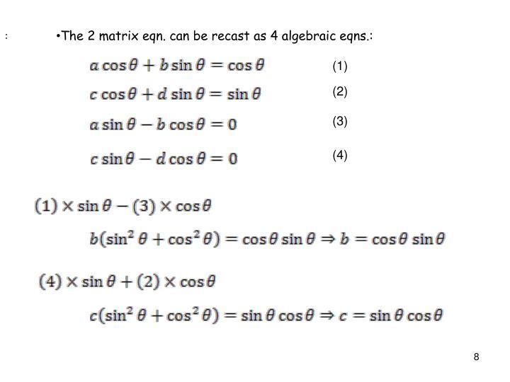 The 2 matrix eqn. can be recast as 4 algebraic eqns.: