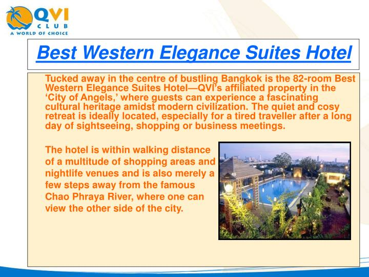 Tucked away in the centre of bustling Bangkok is the 82-room Best Western Elegance Suites Hotel—QVI's affiliated property in the 'City of Angels,' where guests can experience a fascinating cultural heritage amidst modern civilization. The quiet and cosy retreat is ideally located, especially for a tired traveller after a long day of sightseeing, shopping or business meetings.