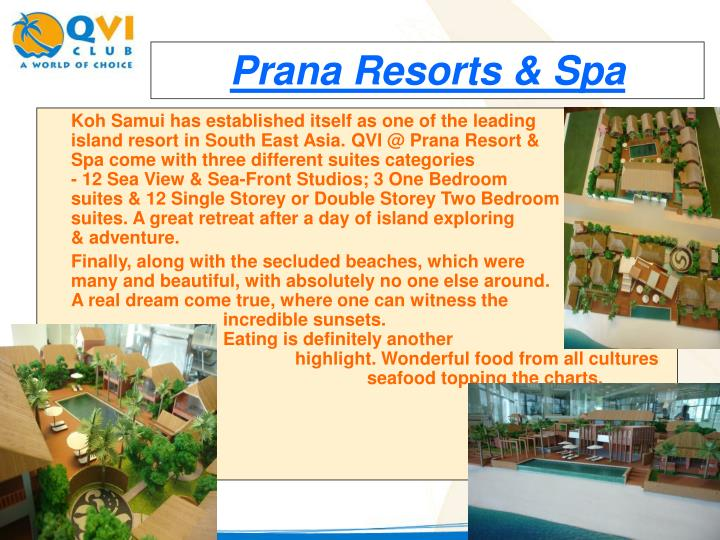 Koh Samui has established itself as one of the leading                                island resort in South East Asia. QVI @ Prana Resort &                                     Spa come with three different suites categories                                      - 12 Sea View & Sea-Front Studios; 3 One Bedroom                               suites & 12 Single Storey or Double Storey Two Bedroom                       suites. A great retreat after a day of island exploring                             & adventure.
