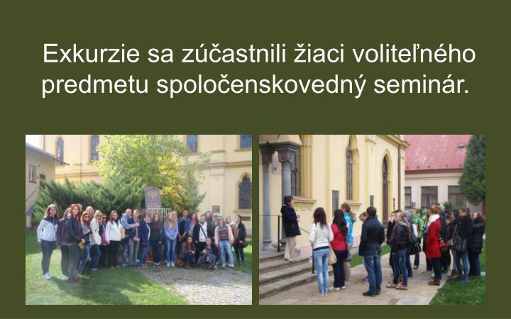 Exkurzie sa zúčastnili žiaci voliteľného predmetu spoločenskovedný seminár.