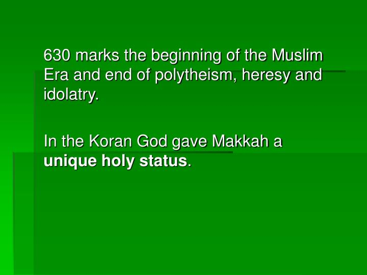 630 marks the beginning of the Muslim Era and end of polytheism, heresy and idolatry.
