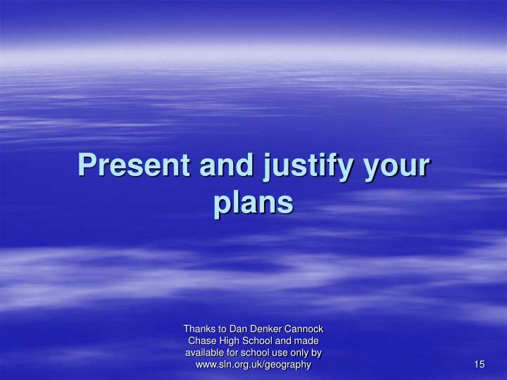 Present and justify your plans