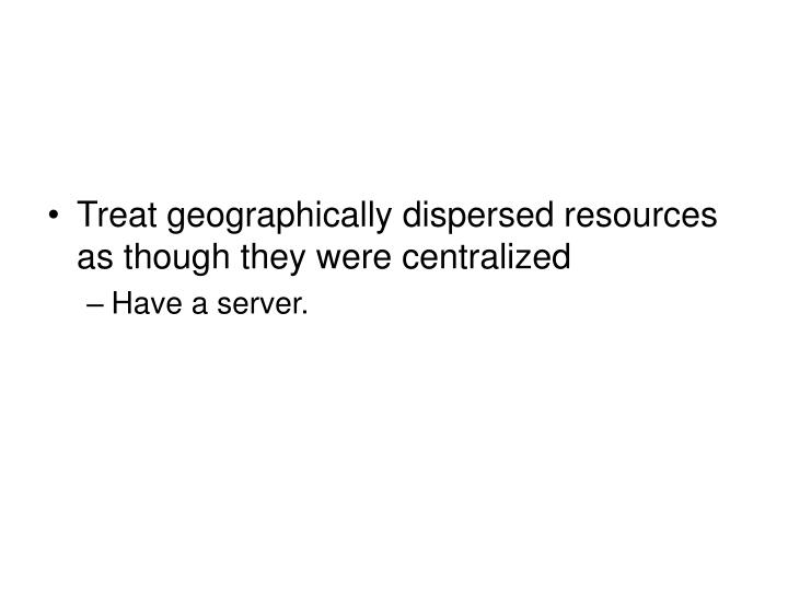 Treat geographically dispersed resources as though they were centralized