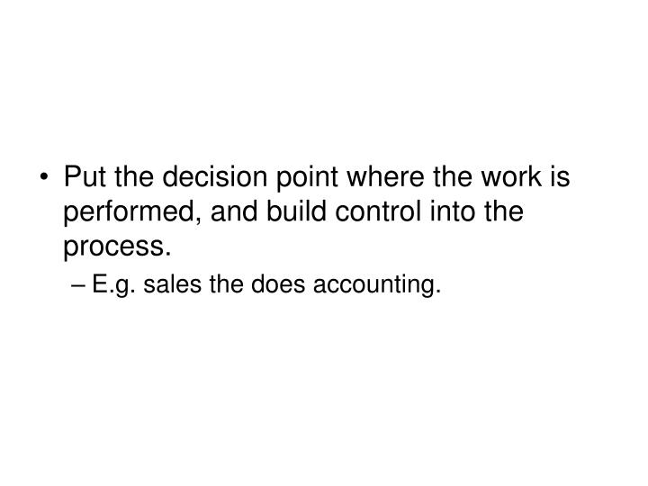 Put the decision point where the work is performed, and build control into the process.