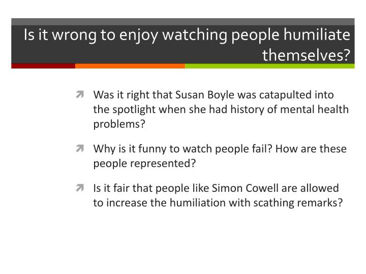 Is it wrong to enjoy watching people humiliate themselves?