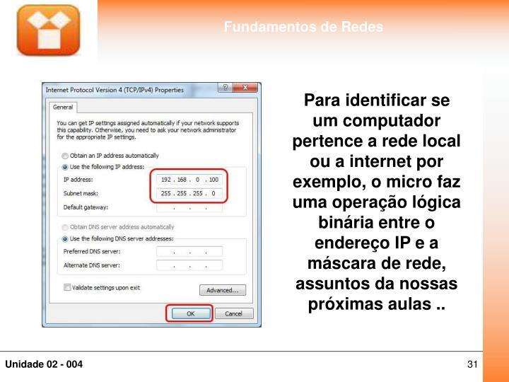 Para identificar se um computador pertence a rede local ou a internet por exemplo, o micro faz uma operação lógica binária entre o endereço IP e a máscara de rede, assuntos da nossas próximas aulas ..