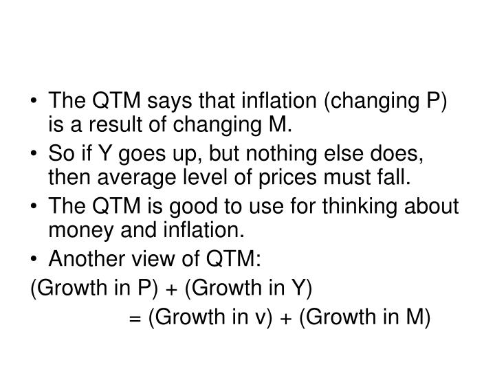 The QTM says that inflation (changing P) is a result of changing M.