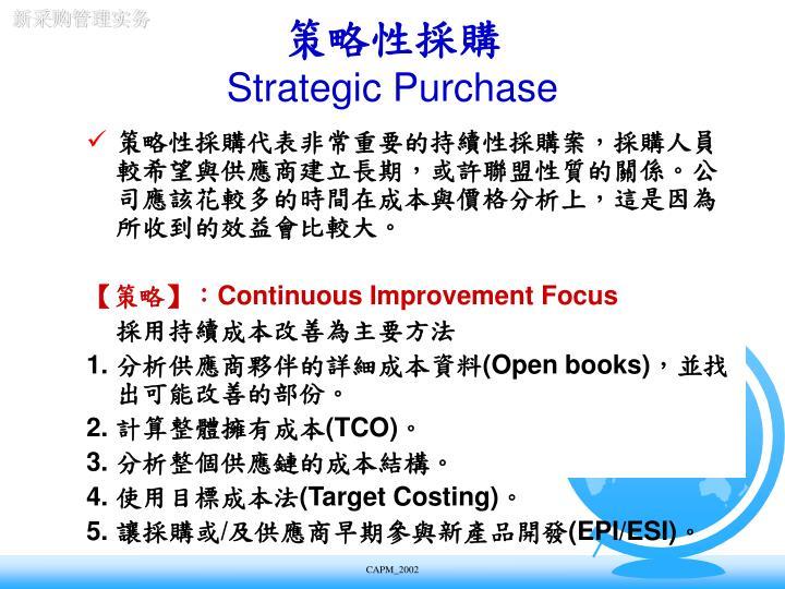策略性採購代表非常重要的持續性採購案,採購人員較希望與供應商建立長期,或許聯盟性質的關係。公司應該花較多的時間在成本與價格分析上,這是因為所收到的效益會比較大。