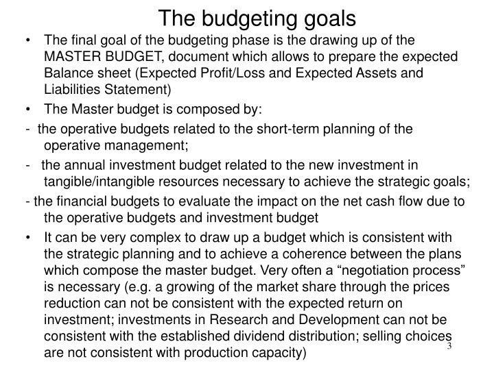 The final goal of the budgeting phase is the drawing up of the MASTER BUDGET, document which allows to prepare the expected Balance sheet (Expected Profit/Loss and Expected Assets and Liabilities Statement)