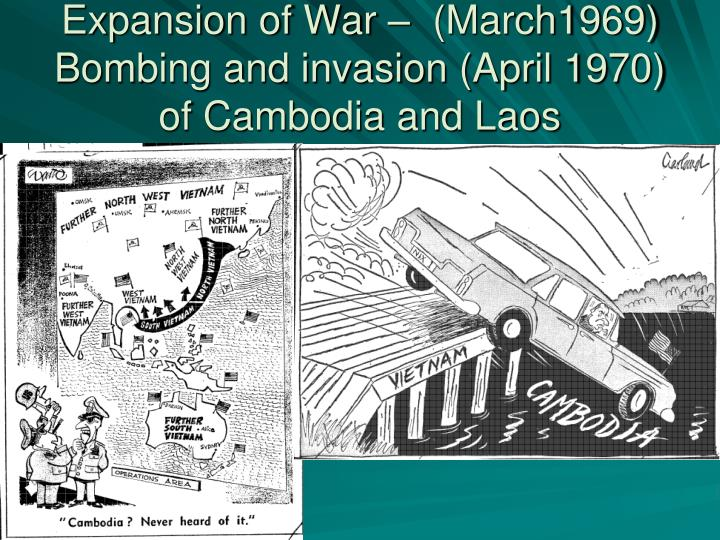 Expansion of War –  (March1969) Bombing and invasion (April 1970) of Cambodia and Laos