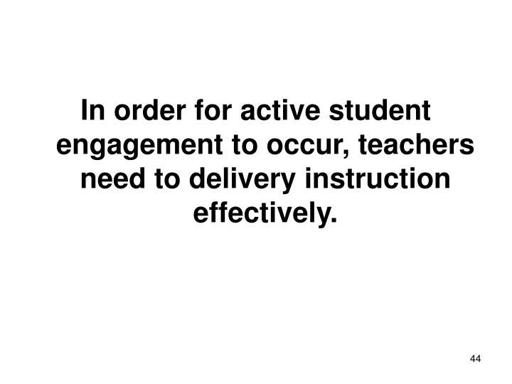 In order for active student engagement to occur, teachers need to delivery instruction effectively.