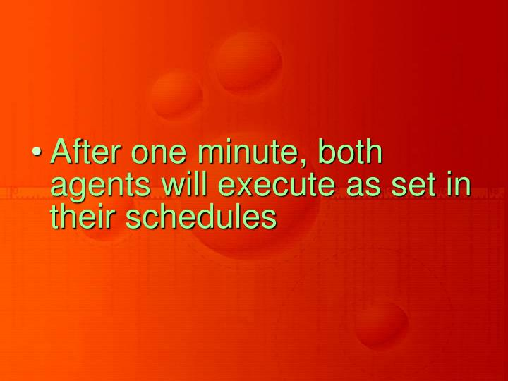 After one minute, both agents will execute as set in their schedules