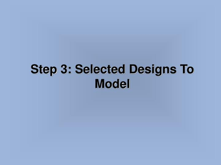 Step 3: Selected Designs To Model