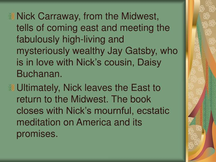 Nick Carraway, from the Midwest, tells of coming east and meeting the fabulously high-living and mysteriously wealthy Jay Gatsby, who is in love with Nick's cousin, Daisy Buchanan.