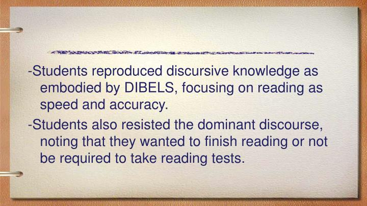 -Students reproduced discursive knowledge as embodied by DIBELS, focusing on reading as speed and accuracy.