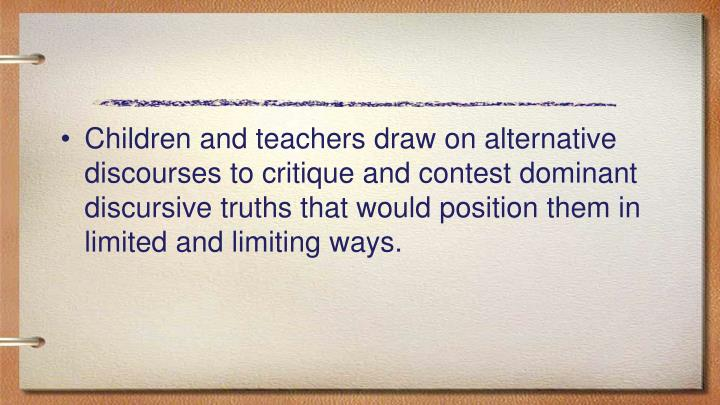 Children and teachers draw on alternative discourses to critique and contest dominant discursive truths that would position them in limited and limiting ways.