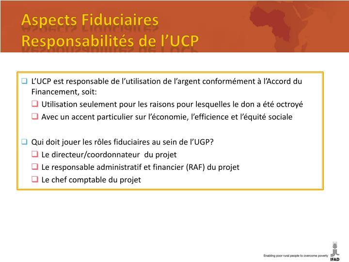 L'UCP est responsable de l'utilisation de l'argent conformément à l'Accord du Financement, soit: