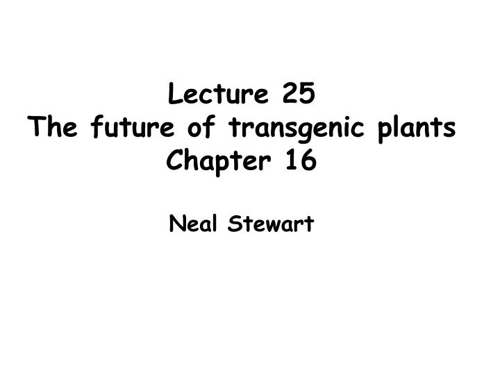 Lecture 25 the future of transgenic plants chapter 16 neal stewart