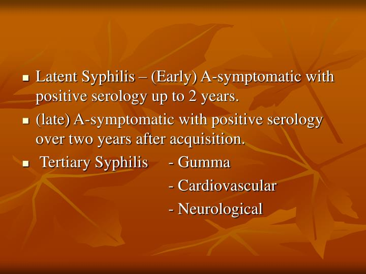 Latent Syphilis – (Early) A-symptomatic with positive serology up to 2 years.