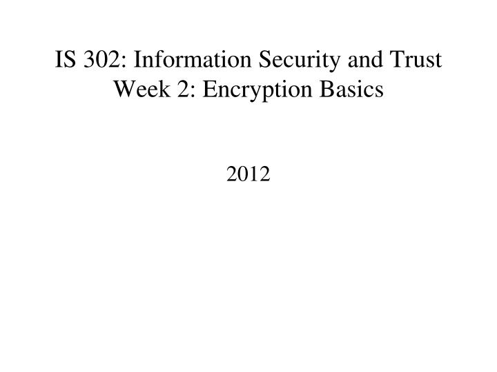 Is 302 information security and trust week 2 encryption basics