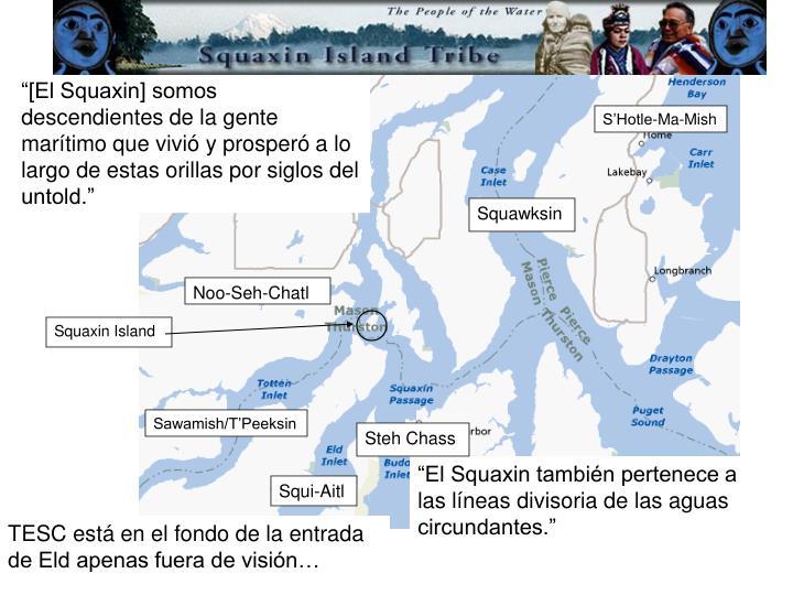 """""""[El Squaxin] somos descendientes de la gente marítimo que vivió y prosperó a lo largo de estas orillas por siglos del untold."""""""
