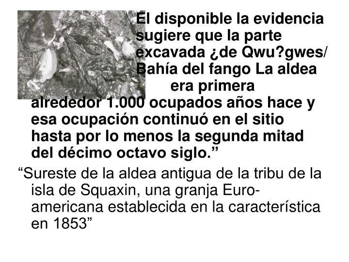 """El disponible la evidencia     sugiere que la parte    excavada ¿de Qwu?gwes/    Bahía del fango La aldea    era primera alrededor 1.000 ocupados años hace y esa ocupación continuó en el sitio hasta por lo menos la segunda mitad del décimo octavo siglo."""""""
