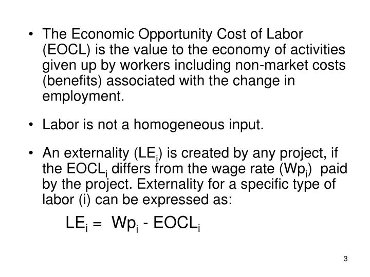 The Economic Opportunity Cost of Labor (EOCL) is the value to the economy of activities given up by workers including non-market costs (benefits) associated with the change in employment.