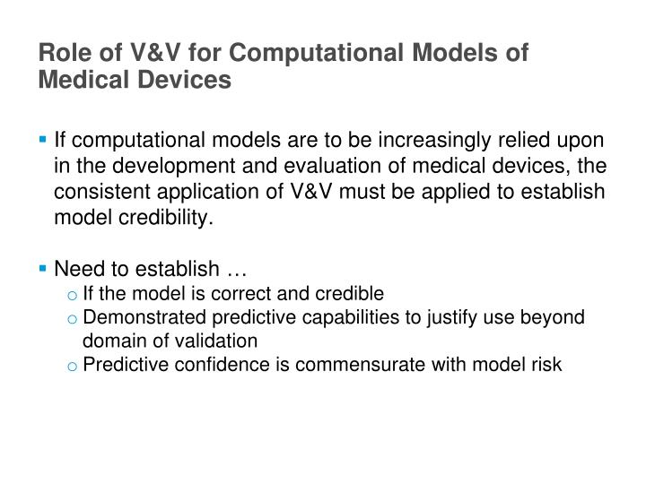 If computational models are to be increasingly relied upon in the development and evaluation of medical devices, the consistent application of V&V must be applied to establish model credibility.