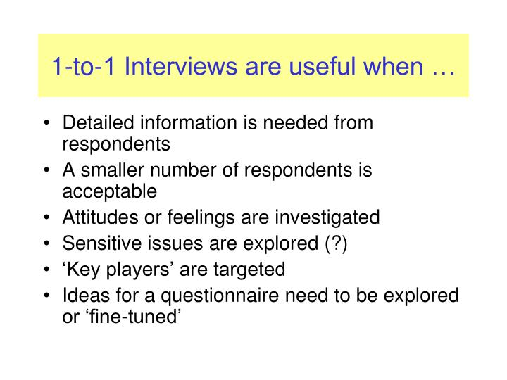 1-to-1 Interviews are useful when …