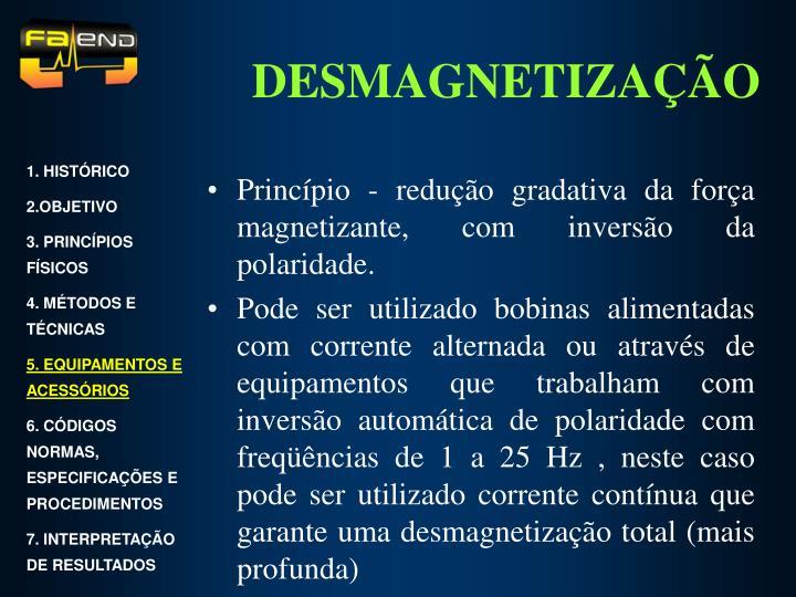 Princípio - redução gradativa da força magnetizante, com inversão da polaridade.