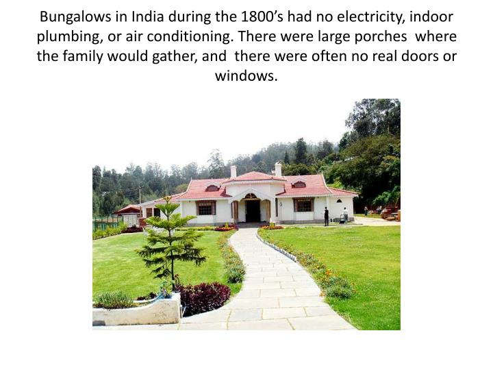 Bungalows in India during the 1800's had no electricity, indoor plumbing, or air conditioning. There were large porches  where the family would gather, and  there were often no real doors or windows.