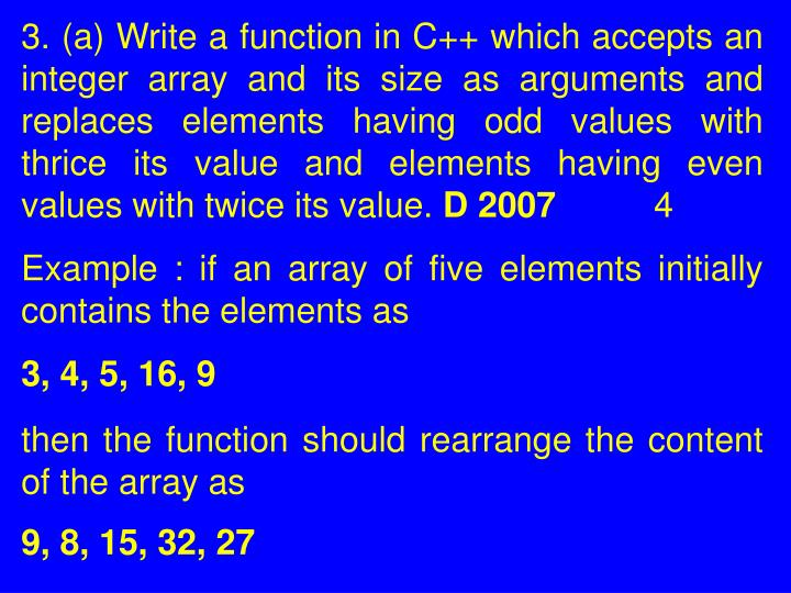 3. (a) Write a function in C++ which accepts an integer array and its size as arguments and replaces elements having odd values with thrice its value and elements having even values with twice its value.
