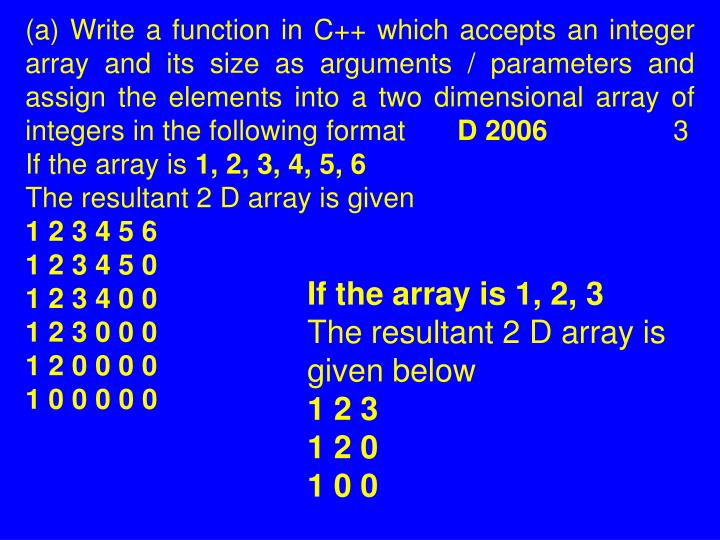 (a) Write a function in C++ which accepts an integer array and its size as arguments / parameters and assign the elements into a two dimensional array of integers in the following format