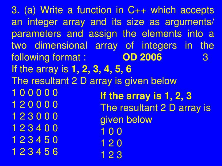 3. (a) Write a function in C++ which accepts an integer array and its size as arguments/ parameters and assign the elements into a two dimensional array of integers in the following format :