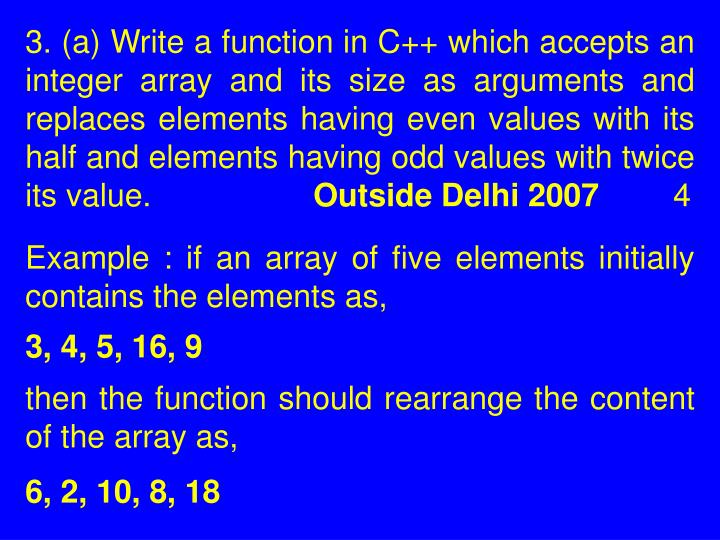 3. (a) Write a function in C++ which accepts an integer array and its size as arguments and replaces elements having even values with its half and elements having odd values with twice its value.