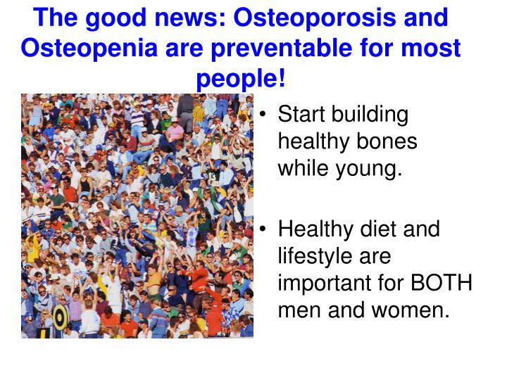 The good news: Osteoporosis and Osteopenia are preventable for most people!
