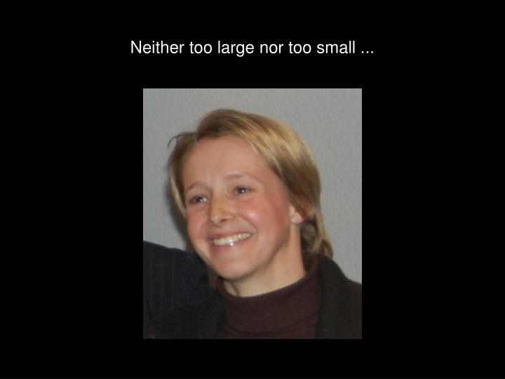 Neither too large nor too small ...