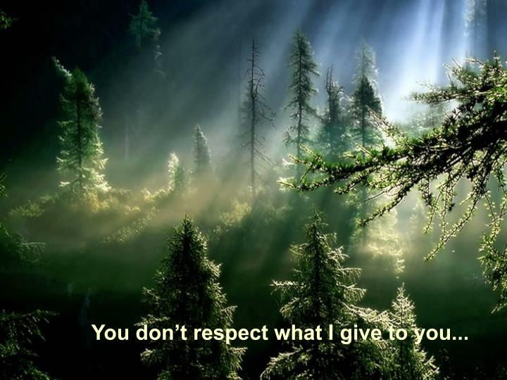 You don't respect what I give to you...