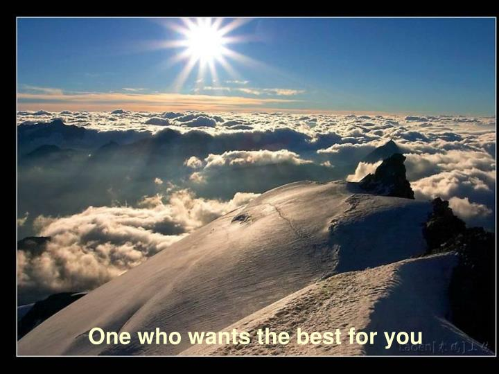 One who wants the best for you