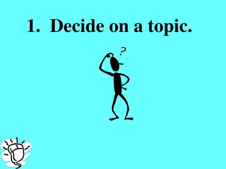 1.  Decide on a topic.