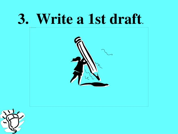 3.  Write a 1st draft
