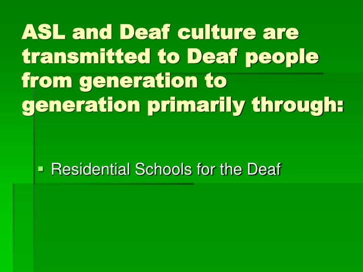 ASL and Deaf culture are transmitted to Deaf people from generation to generation primarily through: