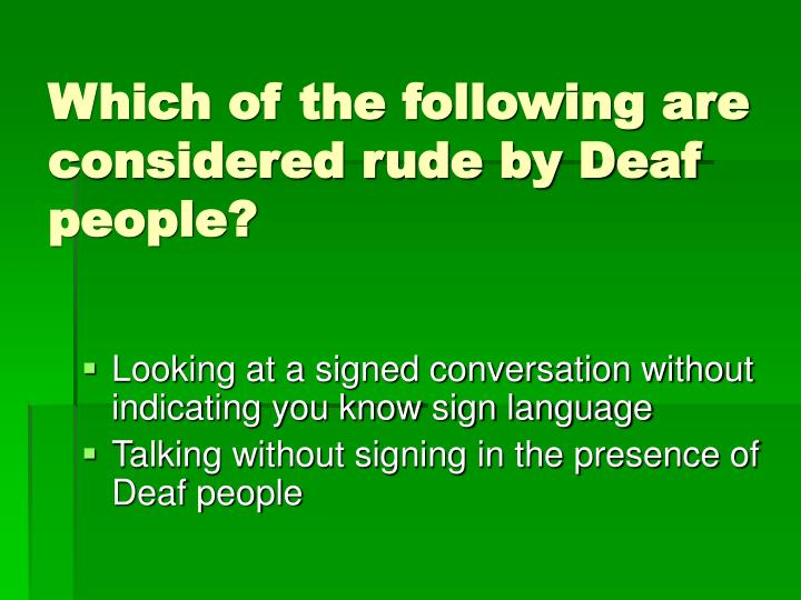 Which of the following are considered rude by Deaf people?