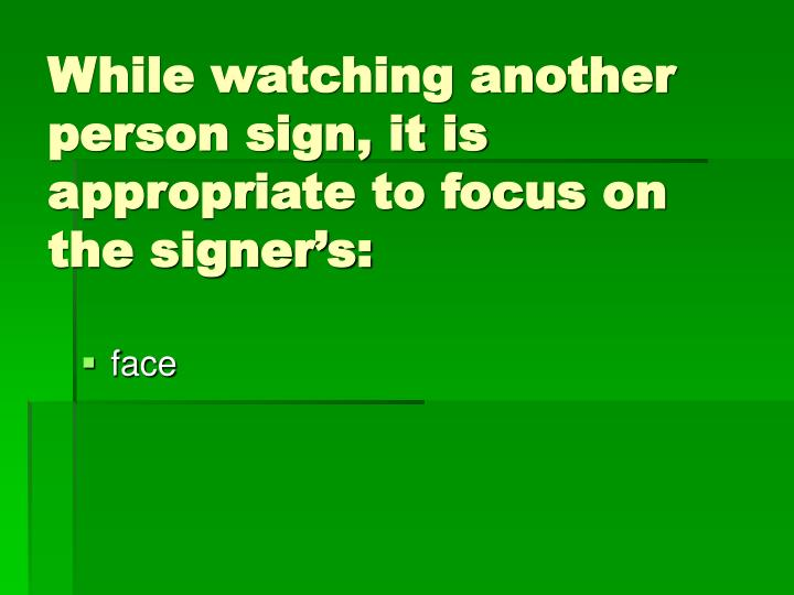 While watching another person sign, it is appropriate to focus on the signer's: