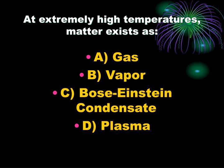 At extremely high temperatures, matter exists as: